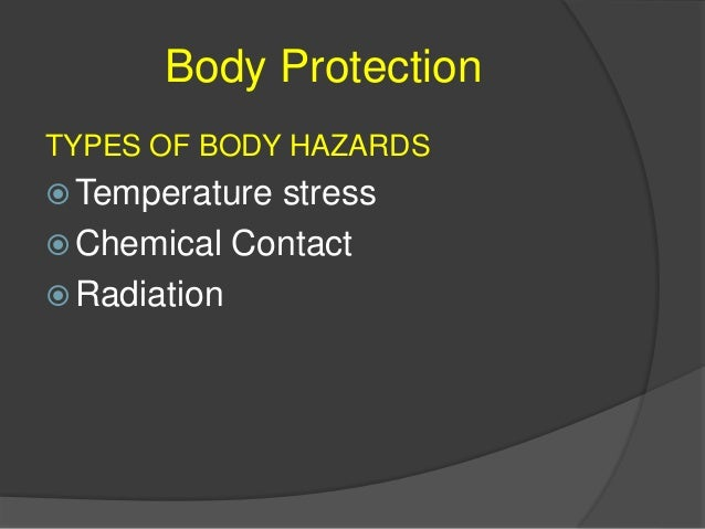 Body Protection Potential Incidences of Body Hazards  Temperature stress  Exposure to heat (hot metals) or cold (dry ice...