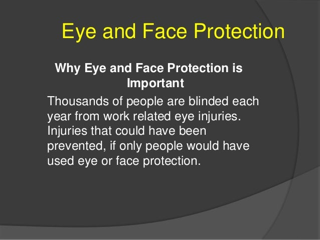 Eye and Face Protection Types of eye/face hazards  Impact  Heat  Chemicals  Dust  Light and/or Radiation