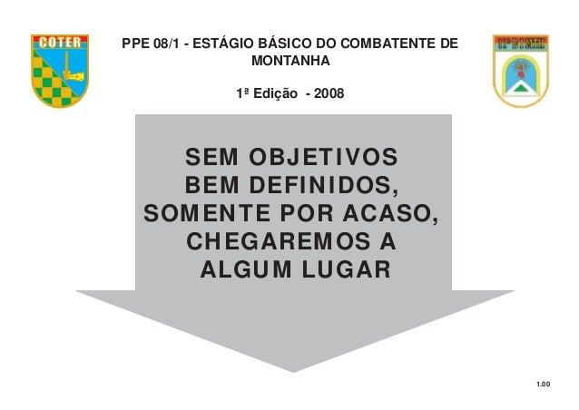 1.00 PPE 08/1 - ESTÁGIO BÁSICO DO COMBATENTE DE MONTANHA 1ª Edição - 2008 COTER SEM OBJETIVOS BEM DEFINIDOS, SOMENTE POR A...