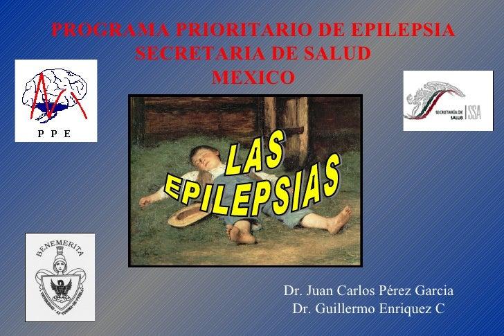 LAS  EPILEPSIAS PROGRAMA PRIORITARIO DE EPILEPSIA SECRETARIA DE SALUD MEXICO Dr. Juan Carlos Pérez Garcia Dr. Guillermo En...