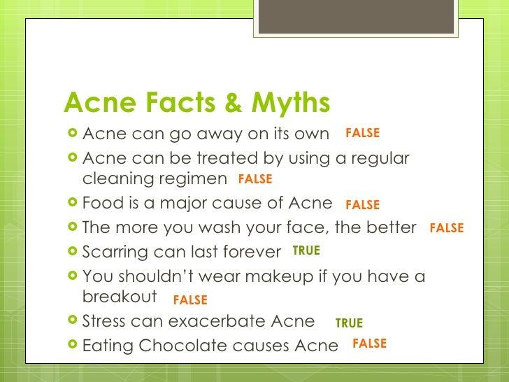Acne Facts & Myths <ul><li>Acne can go away on its own </li></ul><ul><li>Acne can be treated by using a regular cleaning r...