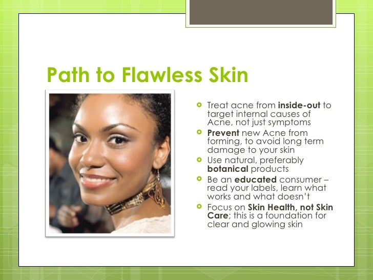 Path to Flawless Skin <ul><li>Treat acne from  inside-out  to target internal causes of Acne, not just symptoms </li></ul>...