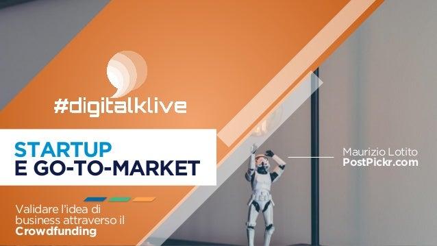 STARTUP E GO-TO-MARKET Validare l'idea di business attraverso il Crowdfunding Maurizio Lotito PostPickr.com