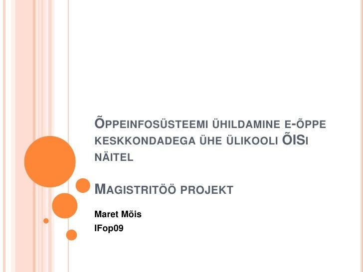 Õppeinfosüsteemi ühildamine e-õppe keskkondadega ühe ülikooli ÕISi näitelMagistritöö projekt<br />Maret Mõis<br />IFop09<...