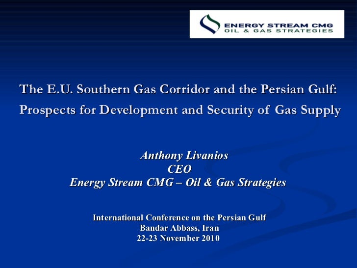 The E.U. Southern Gas Corridor and the Persian Gulf:  Prospects for Development and Security of Gas Supply   Anthony Livan...