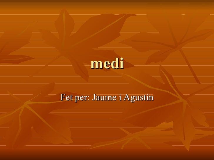 medi Fet per: Jaume i Agustin