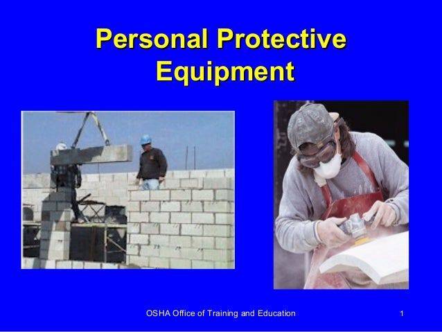 OSHA Office of Training and Education 1 Personal ProtectivePersonal Protective EquipmentEquipment