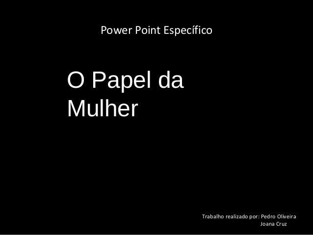 Power Point EspecíficoO Papel daMulher                     Trabalho realizado por: Pedro Oliveira                         ...