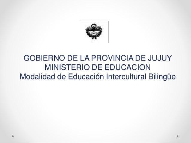 GOBIERNO DE LA PROVINCIA DE JUJUY MINISTERIO DE EDUCACION Modalidad de Educación Intercultural Bilingüe