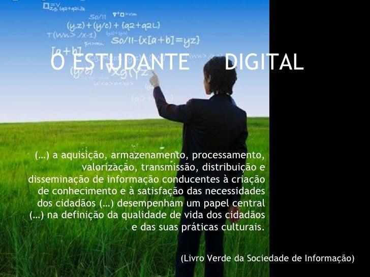 O ESTUDANTE  DIGITAL  (…) a aquisição, armazenamento, processamento, valorização, transmissão, distribuição e disseminação...