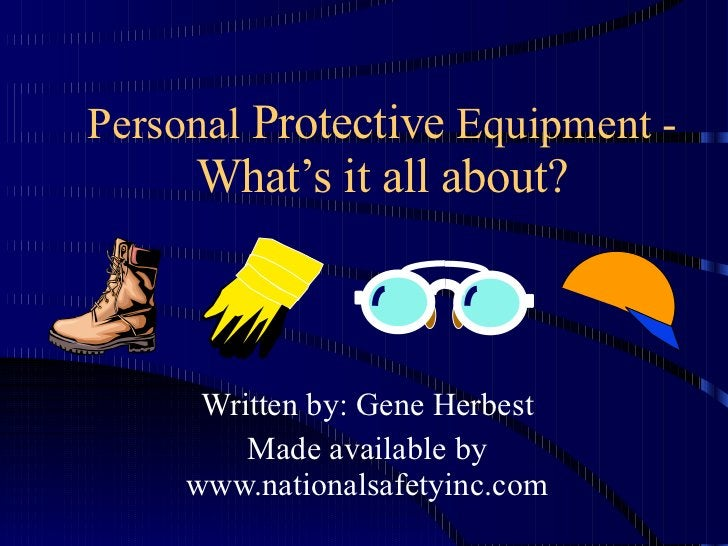 Personal  Protective  Equipment -  What's it all about? Written by: Gene Herbest Made available by www.nationalsafetyinc.com