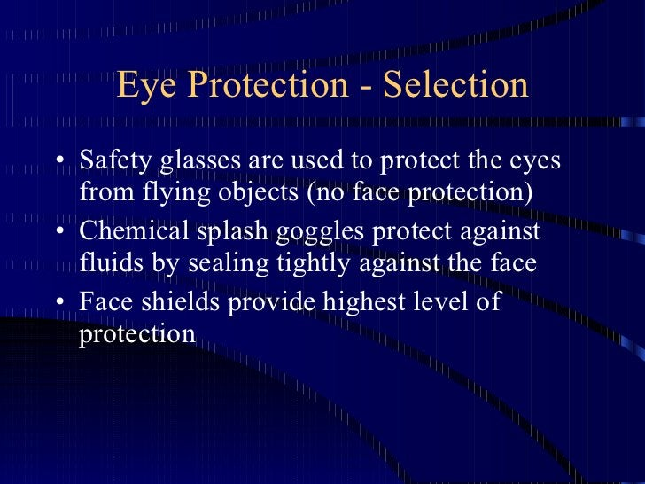 Eye Protection - Selection <ul><li>Safety glasses are used to protect the eyes from flying objects (no face protection) </...
