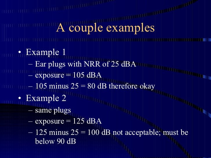 A couple examples <ul><li>Example 1 </li></ul><ul><ul><li>Ear plugs with NRR of 25 dBA </li></ul></ul><ul><ul><li>exposure...