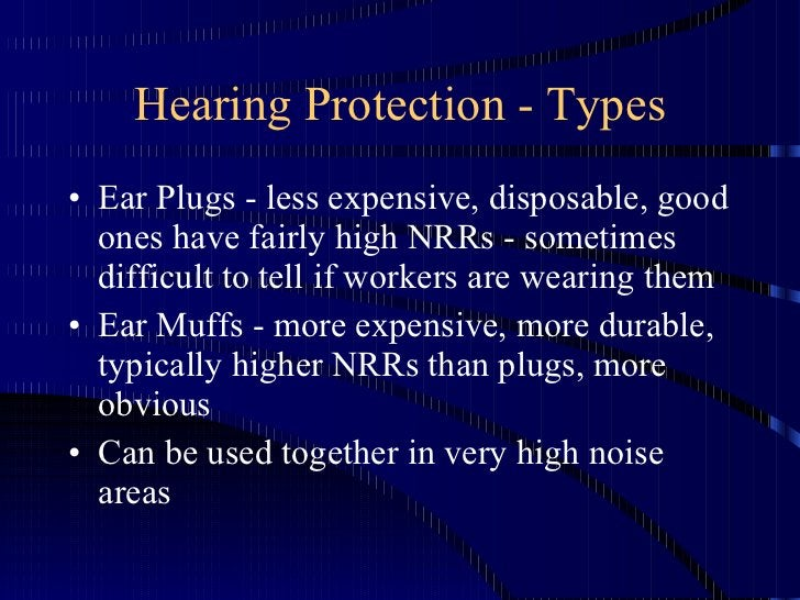 Hearing Protection - Types <ul><li>Ear Plugs - less expensive, disposable, good ones have fairly high NRRs - sometimes dif...
