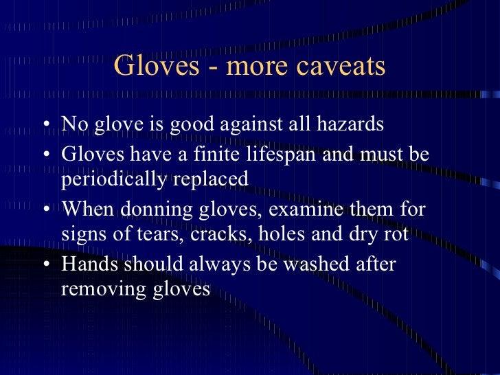 Gloves - more caveats <ul><li>No glove is good against all hazards </li></ul><ul><li>Gloves have a finite lifespan and mus...