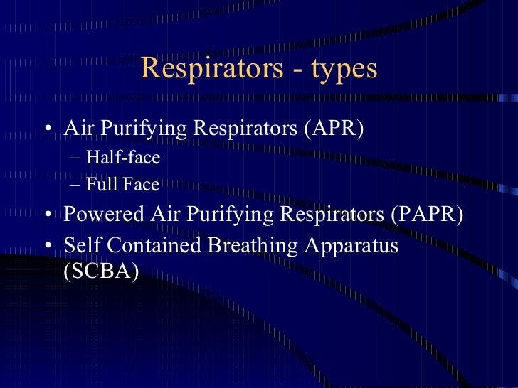 Respirators - types <ul><li>Air Purifying Respirators (APR) </li></ul><ul><ul><li>Half-face </li></ul></ul><ul><ul><li>Ful...