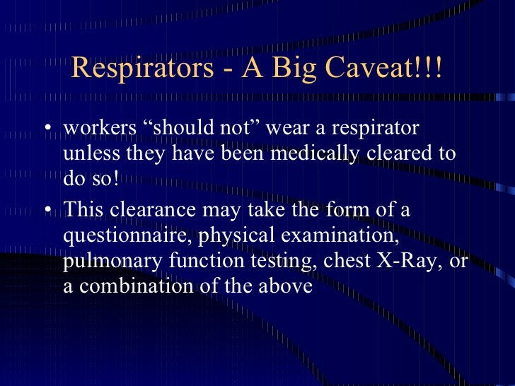 """Respirators - A Big Caveat!!! <ul><li>workers """"should not"""" wear a respirator unless they have been medically cleared to do..."""