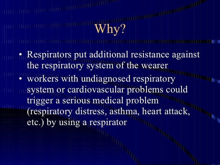 Why? <ul><li>Respirators put additional resistance against the respiratory system of the wearer </li></ul><ul><li>workers ...