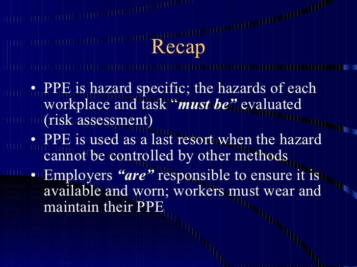 """Recap <ul><li>PPE is hazard specific; the hazards of each workplace and task """" must be""""  evaluated (risk assessment) </li>..."""