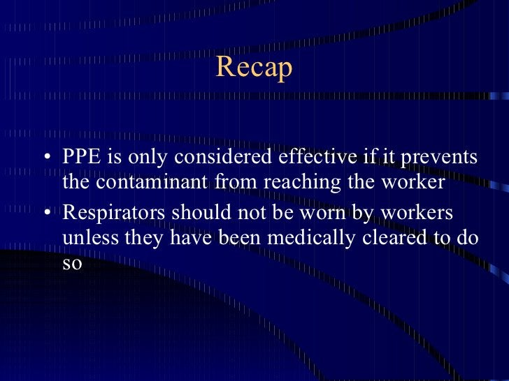 Recap <ul><li>PPE is only considered effective if it prevents the contaminant from reaching the worker </li></ul><ul><li>R...