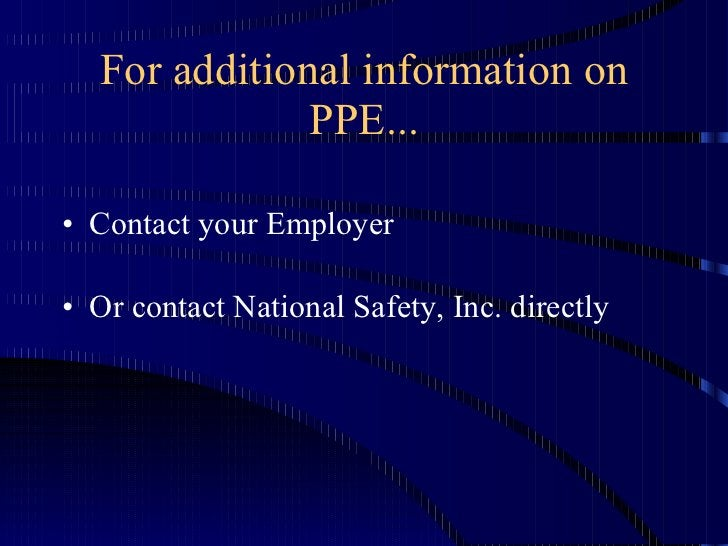 For additional information on PPE... <ul><li>Contact your Employer </li></ul><ul><li>Or contact National Safety, Inc. dire...