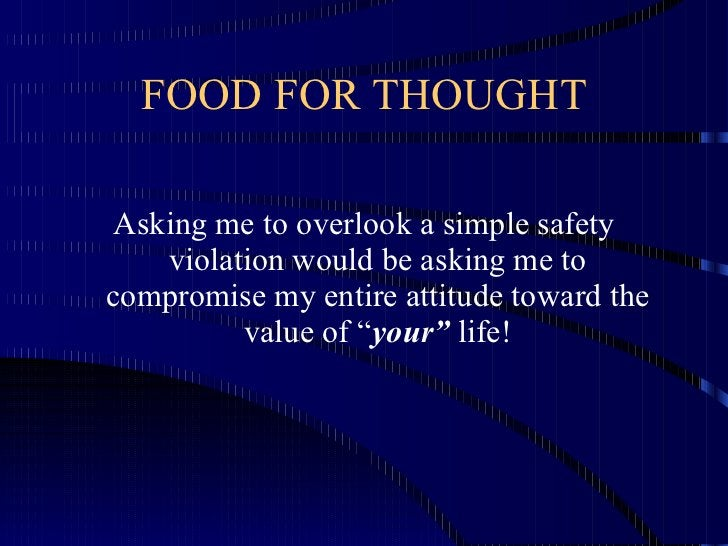 FOOD FOR THOUGHT <ul><li>Asking me to overlook a simple safety violation would be asking me to compromise my entire attitu...