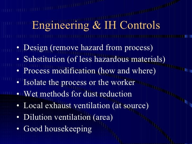 Engineering & IH Controls <ul><li>Design (remove hazard from process) </li></ul><ul><li>Substitution (of less hazardous ma...