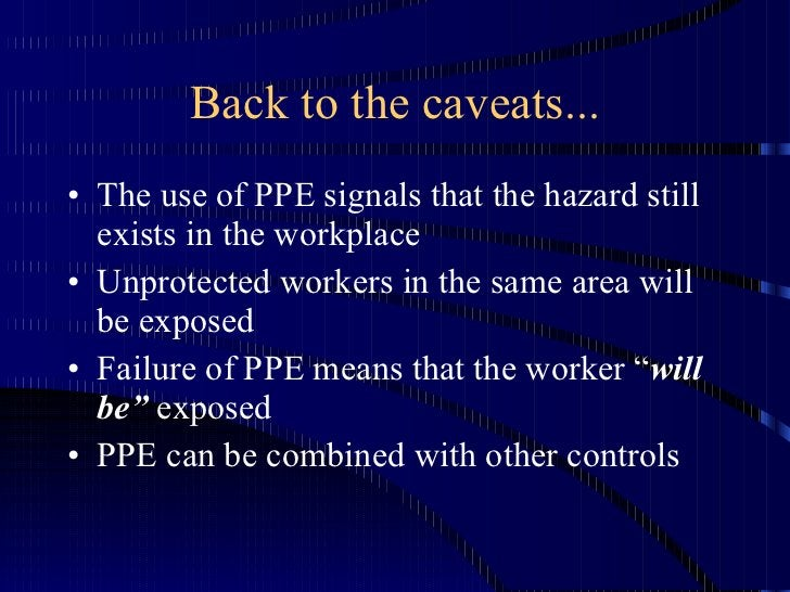 Back to the caveats... <ul><li>The use of PPE signals that the hazard still exists in the workplace </li></ul><ul><li>Unpr...