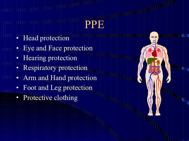 PPE <ul><li>Head protection </li></ul><ul><li>Eye and Face protection </li></ul><ul><li>Hearing protection </li></ul><ul><...