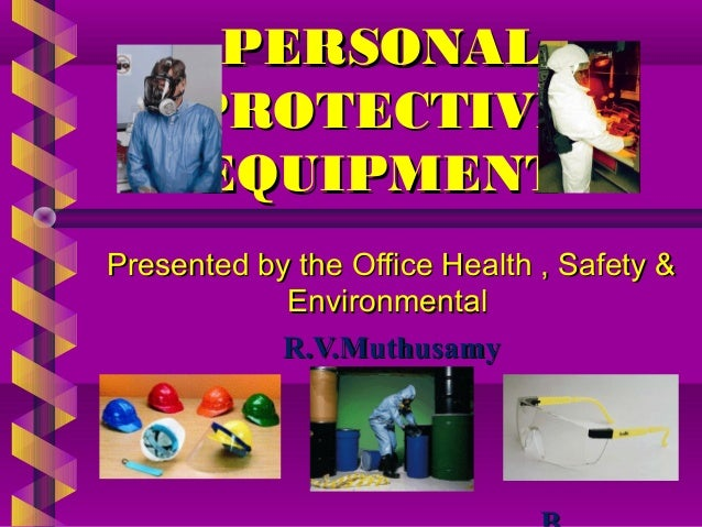 PERSONALPERSONAL PROTECTIVEPROTECTIVE EQUIPMENTEQUIPMENT Presented by the Office Health , Safety &Presented by the Office ...