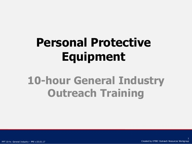 PPT 10-hr. General Industry – PPE v.03.01.17 1 Created by OTIEC Outreach Resources Workgroup Personal Protective Equipment...
