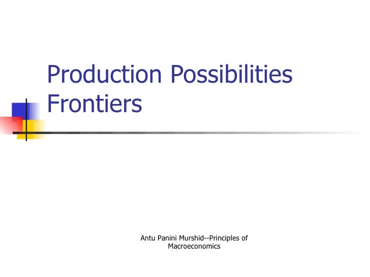 Production Possibilities Frontiers     Antu Panini Murshid--Principles of Macroeconomics