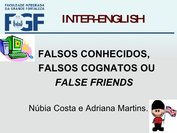 INTER-ENGLISH FALSOS CONHECIDOS,  FALSOS COGNATOS OU  FALSE FRIENDS Núbia Costa e Adriana Martins.