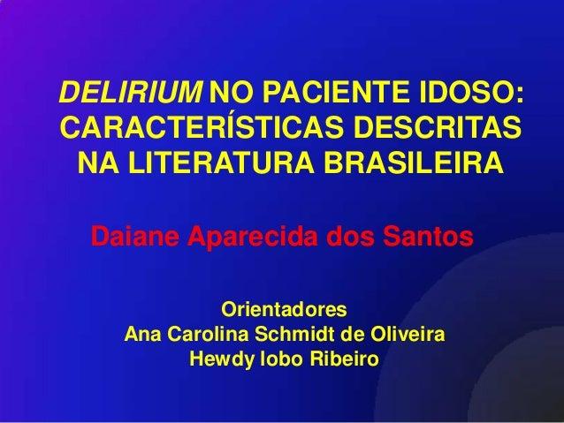 DELIRIUM NO PACIENTE IDOSO:CARACTERÍSTICAS DESCRITAS NA LITERATURA BRASILEIRA Daiane Aparecida dos Santos            Orien...