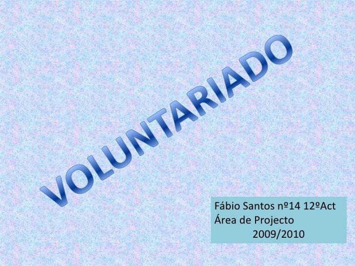 VOLUNTARIADO<br />Fábio Santos nº14 12ºAct<br />Área de Projecto<br />2009/2010<br />