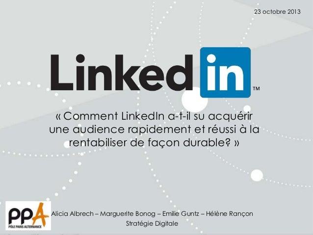23 octobre 2013  « Comment LinkedIn a-t-il su acquérir une audience rapidement et réussi à la rentabiliser de façon durabl...