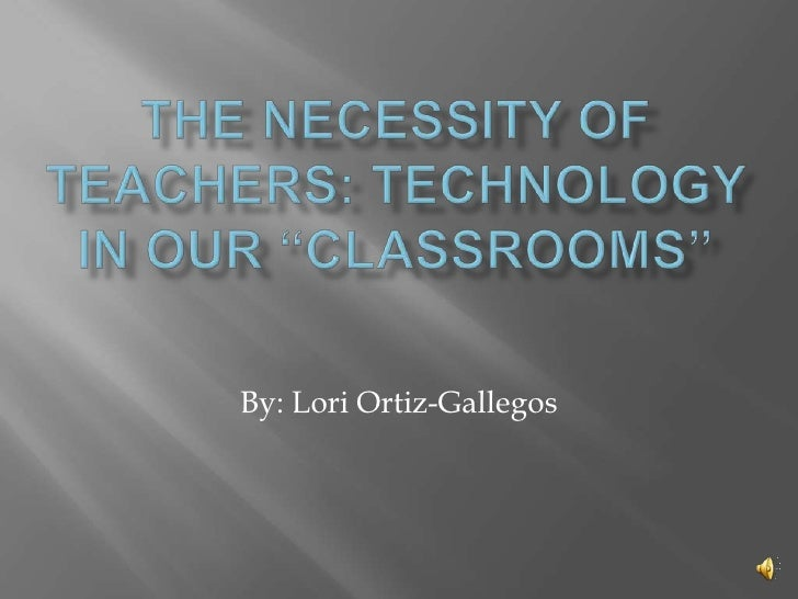 """The Necessity of Teachers: Technology in Our """"Classrooms""""<br />By: Lori Ortiz-Gallegos<br />"""