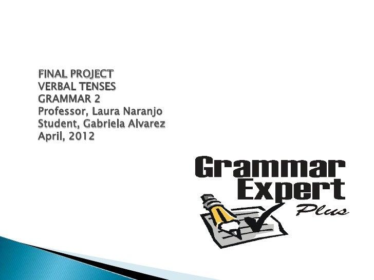 FINAL PROJECTVERBAL TENSESGRAMMAR 2Professor, Laura NaranjoStudent, Gabriela AlvarezApril, 2012
