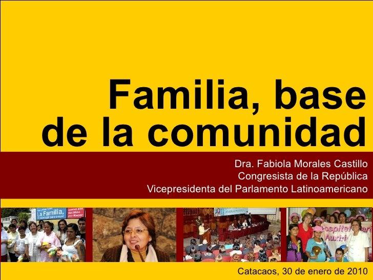 Familia, base de la comunidad Dra. Fabiola Morales Castillo Congresista de la República Vicepresidenta del Parlamento Lati...