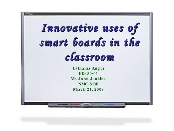 Innovative uses of smart boards in the classroom Lathania Angui ED480-01 Mr. John Jenkins NMC-SOE March 21, 2008