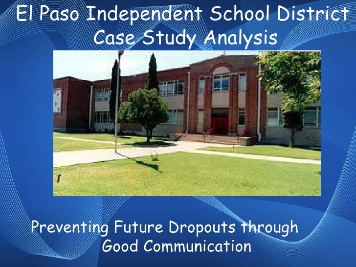 El Paso Independent School District  Case Study Analysis Preventing Future Dropouts through  Good Communication