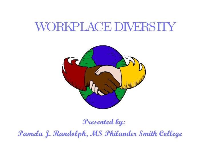 WORKPLACE DIVERSITY <ul><li>Presented by: </li></ul><ul><li>Pamela J. Randolph, MS Philander Smith College  </li></ul>