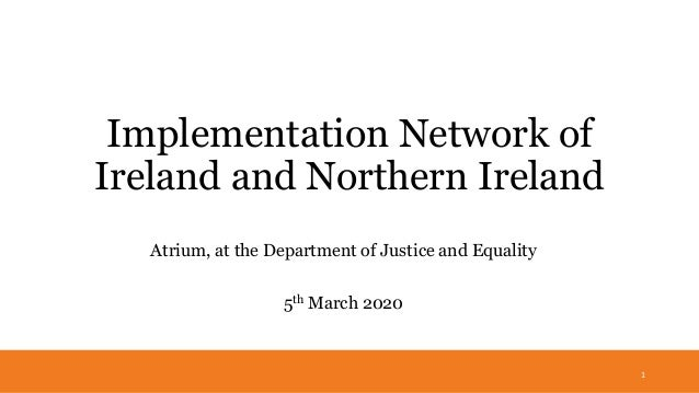 Implementation Network of Ireland and Northern Ireland Atrium, at the Department of Justice and Equality 5th March 2020 1