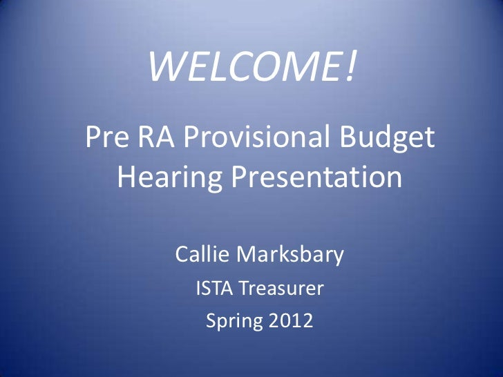 WELCOME!Pre RA Provisional Budget  Hearing Presentation      Callie Marksbary       ISTA Treasurer        Spring 2012