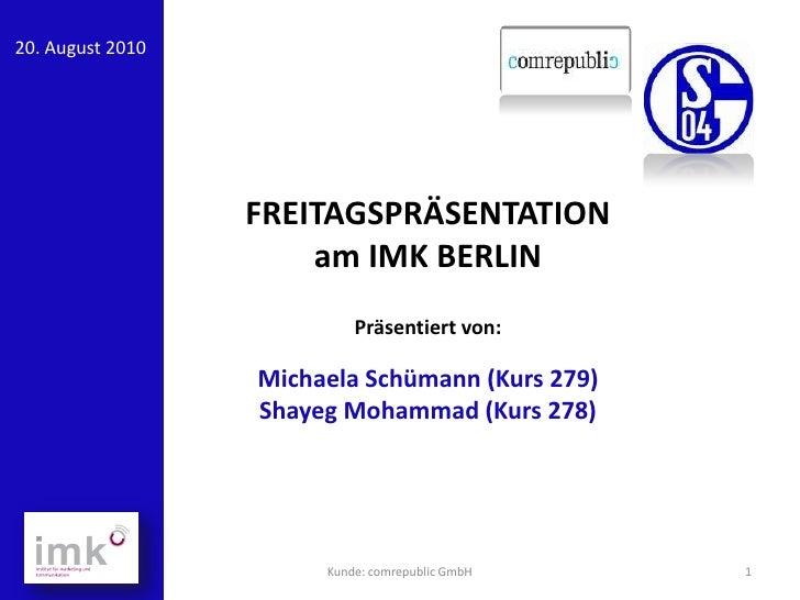 20. August 2010                  FREITAGSPRÄSENTATION                      am IMK BERLIN                           Präsent...