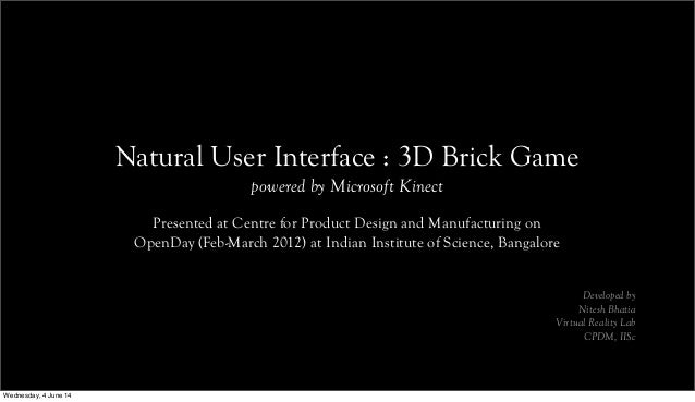 Natural User Interface : 3D Brick Game powered by Microsoft Kinect Presented at Centre for Product Design and Manufacturin...