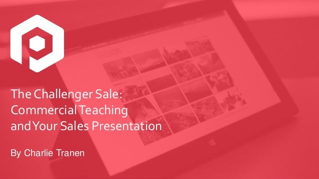 The Challenger Sale: CommercialTeaching andYour Sales Presentation By Charlie Tranen