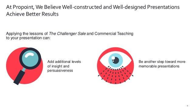 Applying the lessons of The Challenger Sale and Commercial Teaching to your presentation can: 2 At Propoint, We BelieveWel...