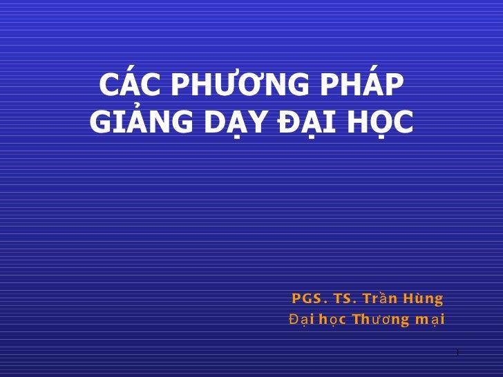 CÁC PHƯƠNG PHÁP GIẢNG DẠY ĐẠI HỌC <ul><ul><ul><li>PGS. TS. Trần Hùng </li></ul></ul></ul><ul><ul><ul><li>Đại học Thương mạ...