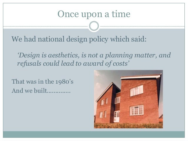 Once upon a time We had national design policy which said: 'Design is aesthetics, is not a planning matter, and refusals c...